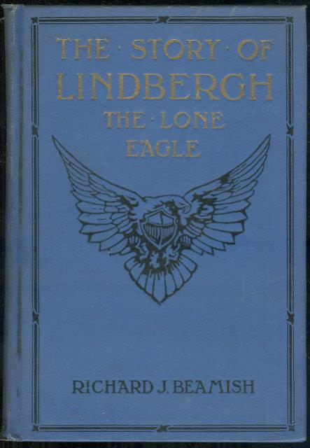 STORY OF LINDBERGH THE LONE EAGLE Including the Development of Aviation, Epoch Making Flights of the World's Greatest Airmen, and the History of Efforts to Bridge the Distance between the Old and New Worlds, Beamish, Richard