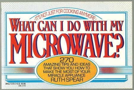 WHAT CAN I DO WITH MY MICROWAVE It's Not Just for Cooking Anymore 270 Amazing Tips and Ideas That Show You How to Make the Most of Your Miracle Appliance, Spear, Ruth