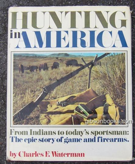 HUNTING IN AMERICA From Indians to Today's Sportsman: the Epic Story of Game and Firearms, Waterman, Charles
