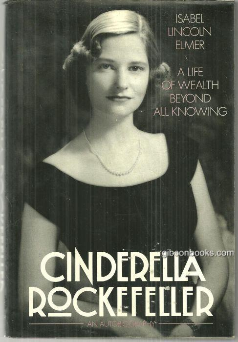 CINDERELLA ROCKEFELLER A Life of Wealth Beyond all Knowing, Elmer, Isabel Lincoln