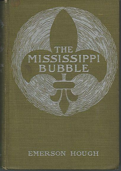 MISSISSIPPI BUBBLE How the Star of Good Fortune Rose and Set and Rose Again, by a Woman's Grace, for One John Law of Lauriston, Hough, Emerson