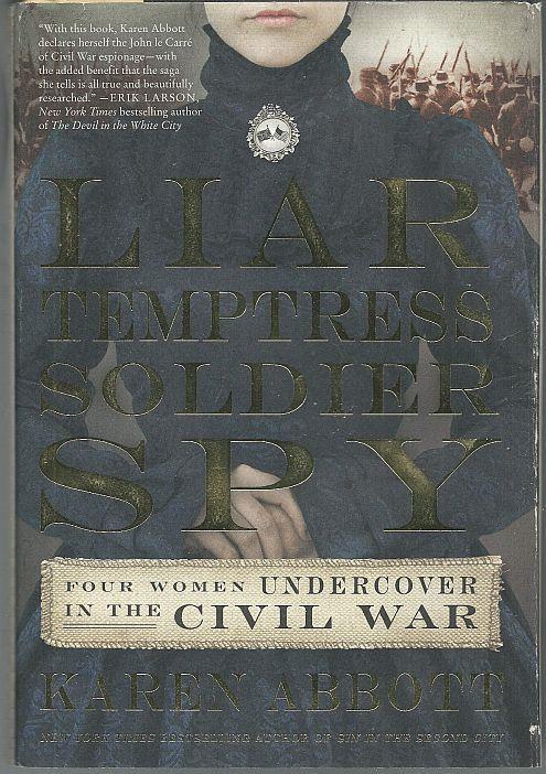 LIAR, TEMPTRESS, SOLDIER, SPY Four Women Undercover in the Civil War, Abbott, Karen