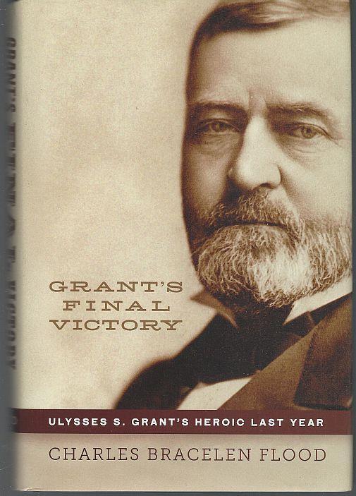 GRANT'S FINAL VICTORY Ulysses S. Grant's Heroic Last Year, Flood, Charles Bracelen