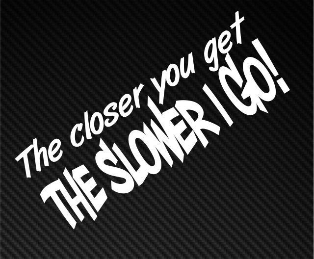 The closer you get slower i go funny car window bumper Getting stickers off glass