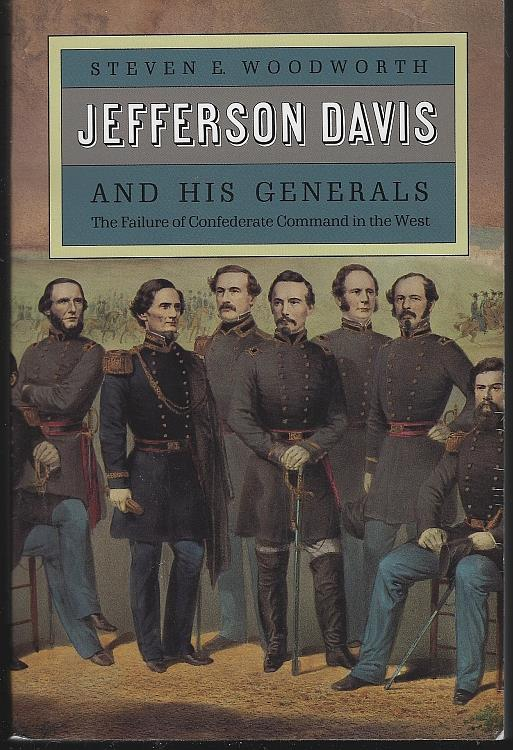 JEFFERSON DAVIS AND HIS GENERALS The Failure of Confederate Command in the West, Woodworth, Steven