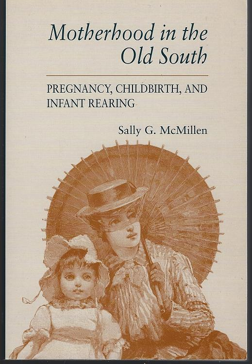 MOTHERHOOD IN THE OLD SOUTH Pregnancy, Childbirth, and Infant Rearing, McMillen, Sally