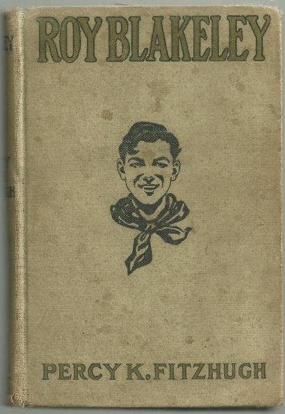 ROY BLAKELEY Being the True Narrative of His Adventures and Those of His Troop on Land & Sea & in the MUD-PARTICULARLY in Mud. Taken from the Troop Book of the 1st Bridgeboro Troop B. S. A. and Arranged by Himself with the Assistance of PEE-WEE Harris and Percy Keese, Fitzhugh, Percy Keese