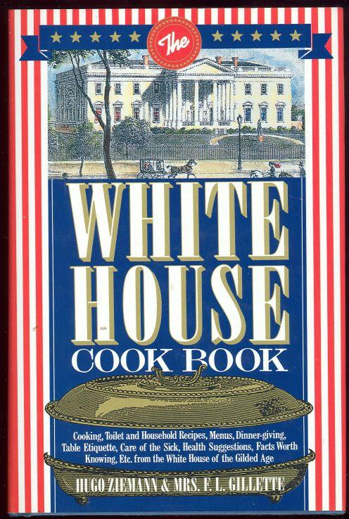 WHITE HOUSE COOKBOOK Cooking, Toilet and Household Recipes, Menus, Dinner-Giving, Table Etiquette, Are of the Sick, Health Suggestions, Facts Worth Knowing, Etc. from the White House of the Gilded Age, Ziemann, Hugo and Mrs. F. L. Gillette