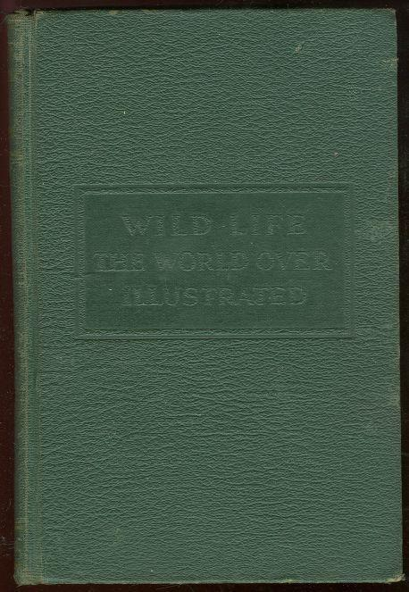 WILD LIFE THE WORLD OVER Comprising Twenty-Seven Chapters Written by Nine Distinguished World-Traveled Specialists, Boulenger, E. G.