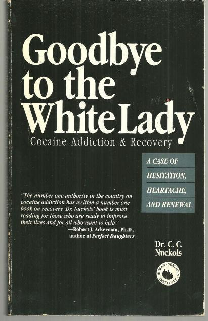 GOODBYE TO THE WHITE LADY Cocaine Addiction & Recovery : a Case of Hesitation, Heartache, and Renewal, Nuckols, Dr. C. C.