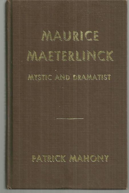 MAURICE MAETERLINCK Mystic and Dramatist, a Reminiscent Biography of the Man and His Ideas, Mahony, Patrick