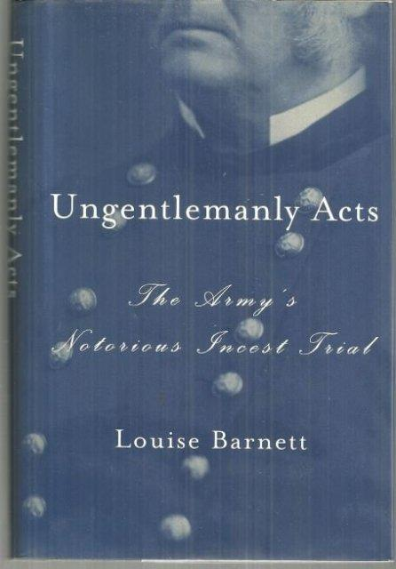UNGENTLEMANLY ACTS The Army's Notorious Incest Trial, Barnett, Louise
