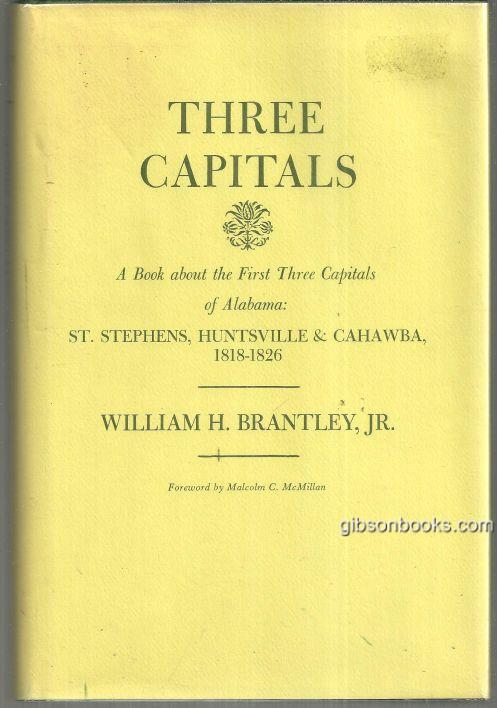 THREE CAPITALS A Book about the First Three Capitals of Alabama: St. Stephens, Huntsville and Cahawba 1818-1826, Brantley, William