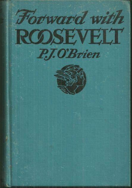 FORWARD WITH ROOSEVELT An Authentic Narrative of His Life, Aims, and Ambitions, and a Graphic Story of His Endeavors for Social Security, O'Brien, P. J.