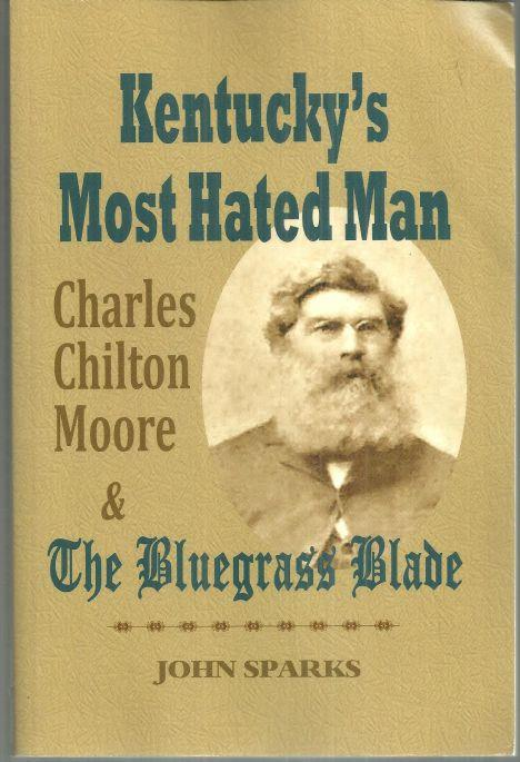 KENTUCKY'S MOST HATED MAN Charles Chilton Moore and the Bluegrass Blade, Sparks, John