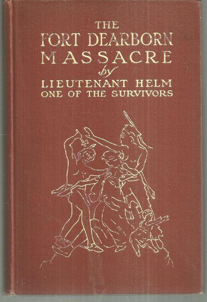 FORT DEARBORN MASSACRE Written in 1814 by Lieutenant Linai T. Helm One of the Survivors with Letters and Narratives of Contemporary Interest, Helm, Lieutenant Linai T.