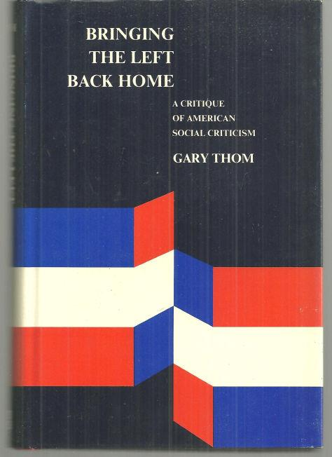 BRINGING THE LEFT BACK HOME Critique of American Social Criticism, Thom, Gary