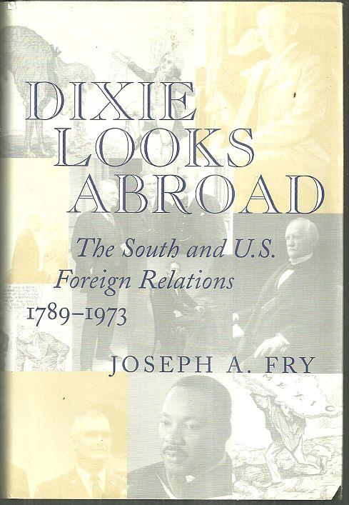 DIXIE LOOKS ABROAD The South and U. S. Foreign Relations, 1789-1973, Fry, Joseph