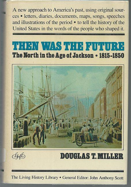 THEN WAS THE FUTURE The North in the Age of Jackson, 1815-1850, Miller, Douglas
