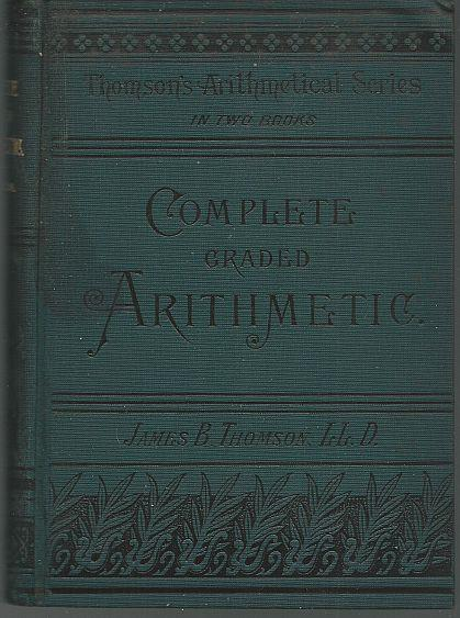 COMPLETE GRADED ARITHMETIC Oral and Written Upon the Inductive Method of Instruction for Schools and Academies, Thomson, James