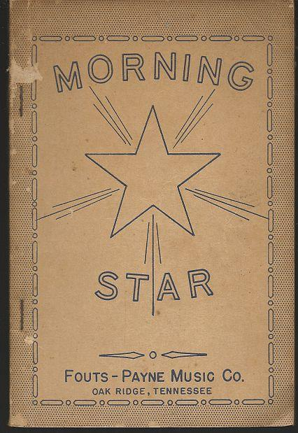 MORNING STAR A Superior Collection of Songs, Both New and Old for Singing Schools, Sunday Schools, Singing Conventions, Etc., Fouts, S. G. and Yale E. Payne editors
