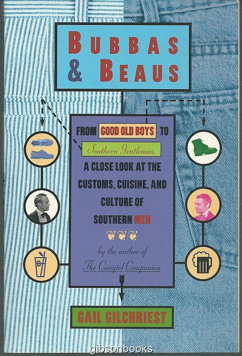 BUBBAS AND BEAUS From Good Old Boys to Southern Gentlemen, a Close Look At the Customs, Cuisine, and Culture of Southern Men, Gilchrist, Gail
