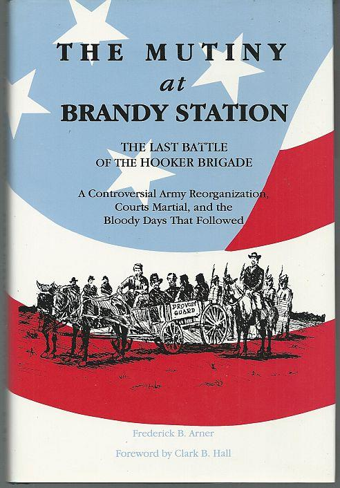 MUTINY AT BRANDY STATION, THE LAST BATTLE OF THE HOOKER BRIGADE A Controversial Army Reorganization, Courts Martial, and the Bloody Days That Followed, Arner, Frederick
