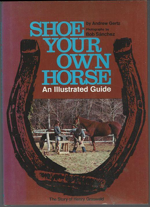 SHOE YOUR OWN HORSE An Illustrated Guide, Gertz, Andrew