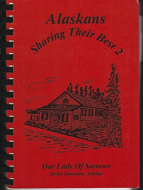 ALASKANS SHARING THEIR BEST 2 A Collection of Recipes, Our Lady Of Sorrows Catholic Church