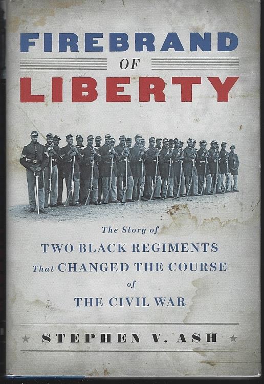 FIREBRAND OF LIBERTY The Story of Two Black Regiments That Changed the Course of the Civil War, Ash, Stephen