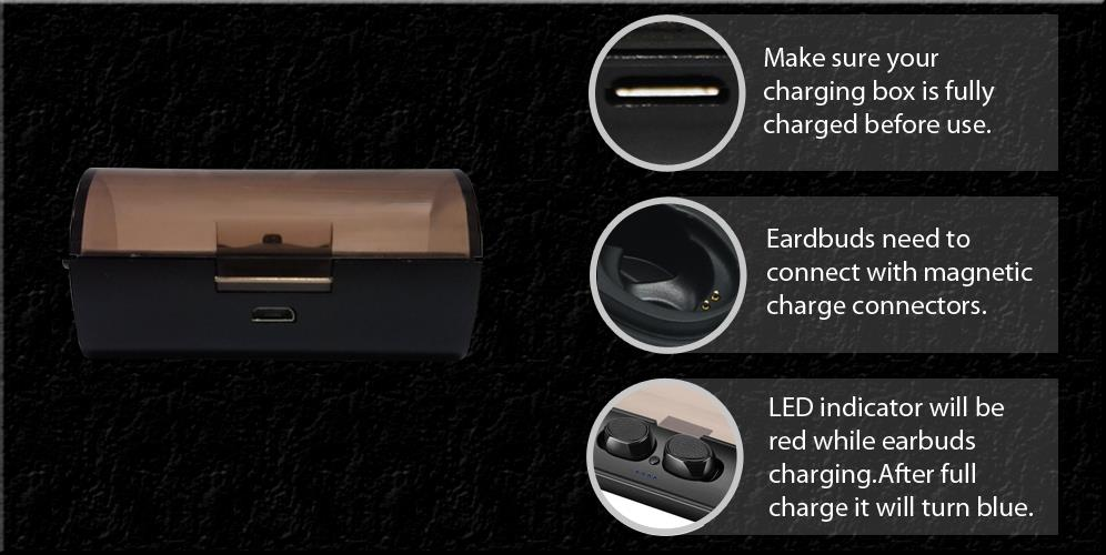 Make sure your charging box is fullycharged before use. Eardbuds need to connect with magnetic charge connectors. LED indicator will be RED while earbuds charging.After full charge it will turn BLUE.