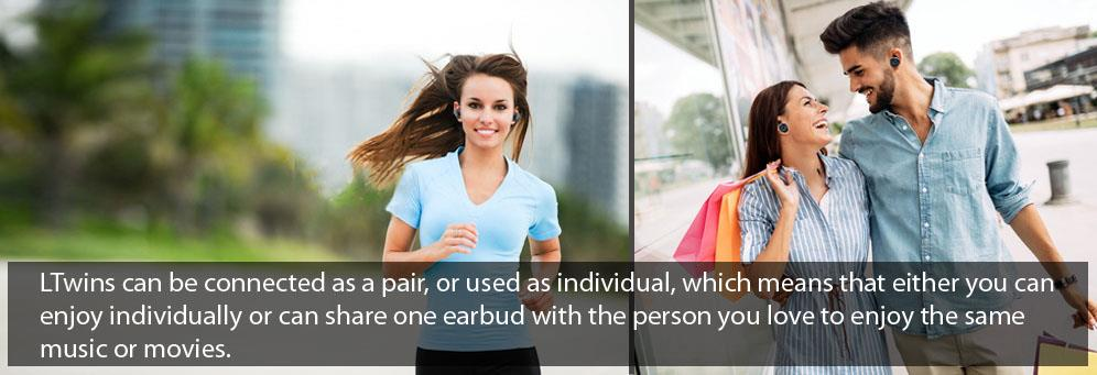 LTwins can be connected as a pair, or used as individual, which means that either you can enjoy individually or can share one earbud with the person you love to enjoy the same music or movies.