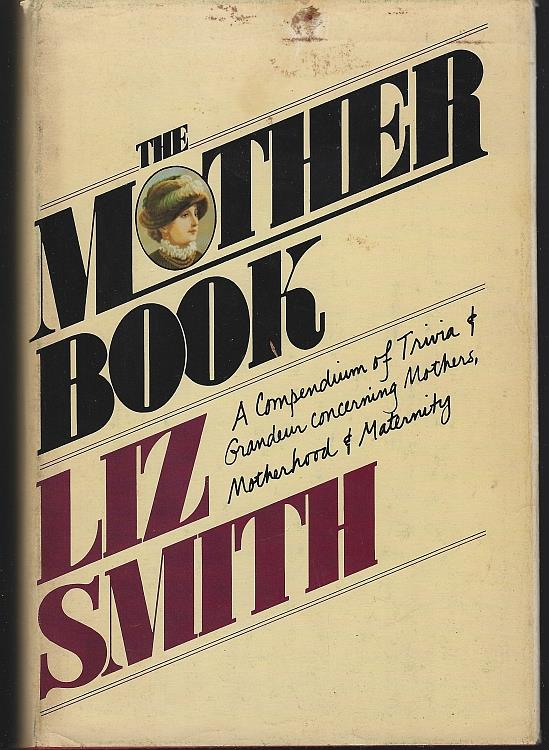 MOTHER BOOK A Compendium of Trivia and Grandeur Concerning Mothers, Motherhood and Maternity, Smith, Liz