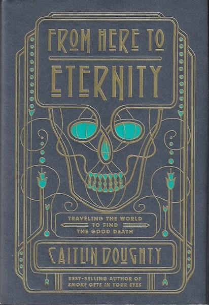 From Here to Eternity: Traveling the World to Find the Good Death, Doughty, Caitlin