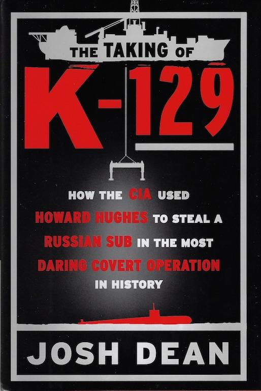 The Taking of K-129: How the CIA Used Howard Hughes to Steal a Russian Sub in the Most Daring Covert Operation in History, Dean, Josh