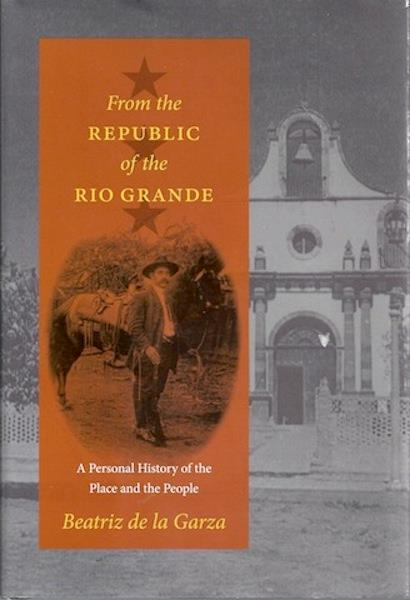 From the Republic of the Rio Grande: A Personal History of the Place and the People (Jack and Doris Smothers Series in Texas History, Life, and Culture), de la Garza, Beatriz