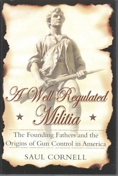 A Well-Regulated Militia: The Founding Fathers and the Origins of Gun Control in America, Cornell, Saul