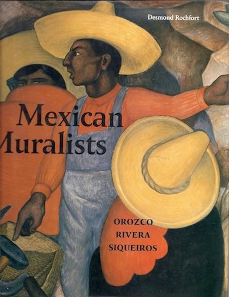 Mexican Muralists: Orozco, Rivera, Siqueiros, Rochfort, Desmond