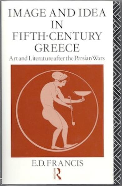 Image & Idea in Fifth Century Greece Francis Greek Art, E D Francis