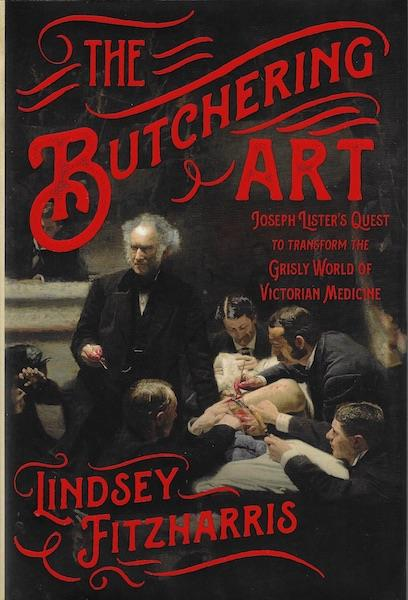 The Butchering Art: Joseph Lister's Quest to Transform the Grisly World of Victorian Medicine, Fitzharris, Lindsey
